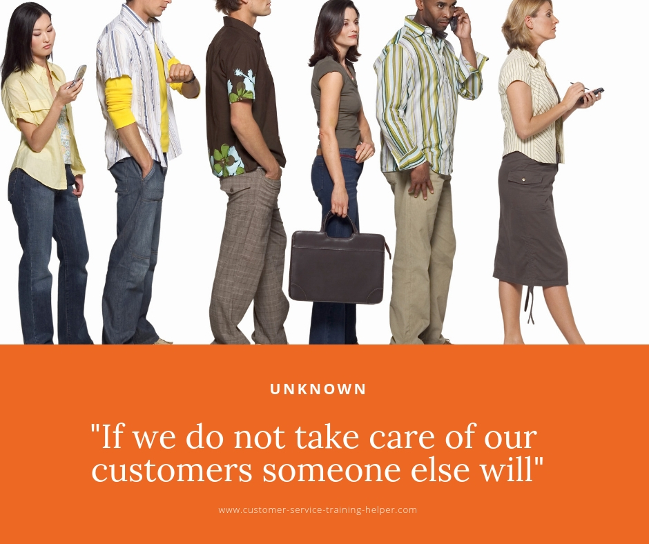 If we do not take care of customers someone else will