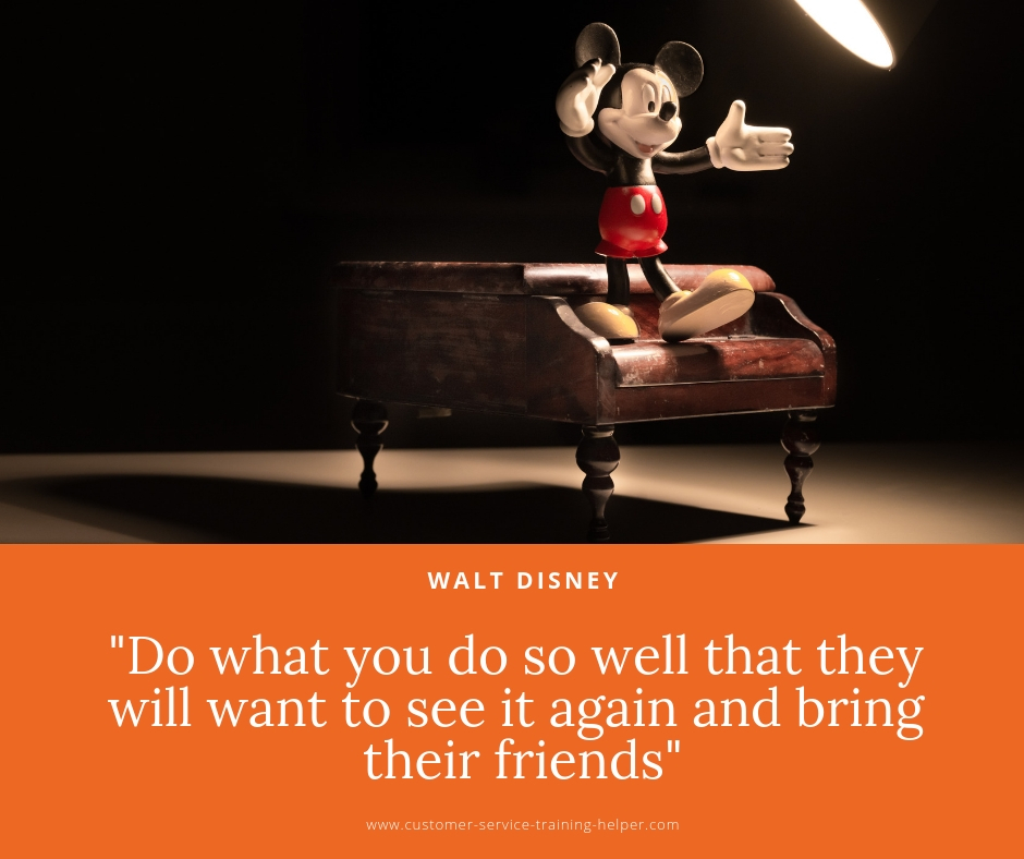 Do what you do so well that they will want to see it again and bring their friends -   Walt Disney