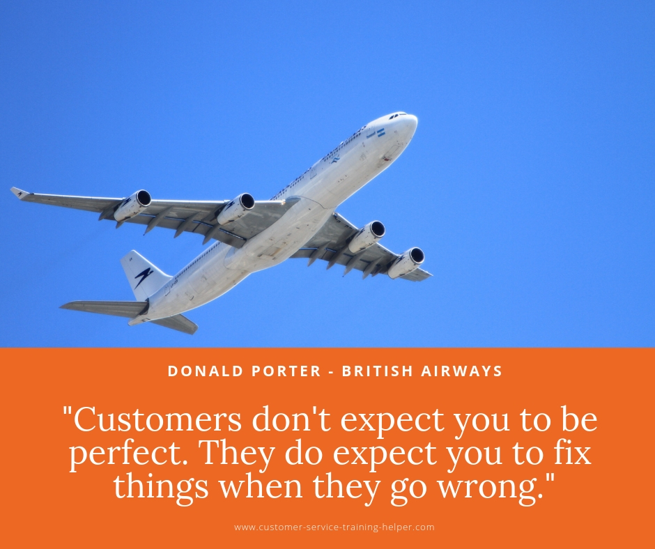 Customers don't expect you to be perfect. They do expect you to fix things when they go wrong -  Donald Porter V.P., British Airways