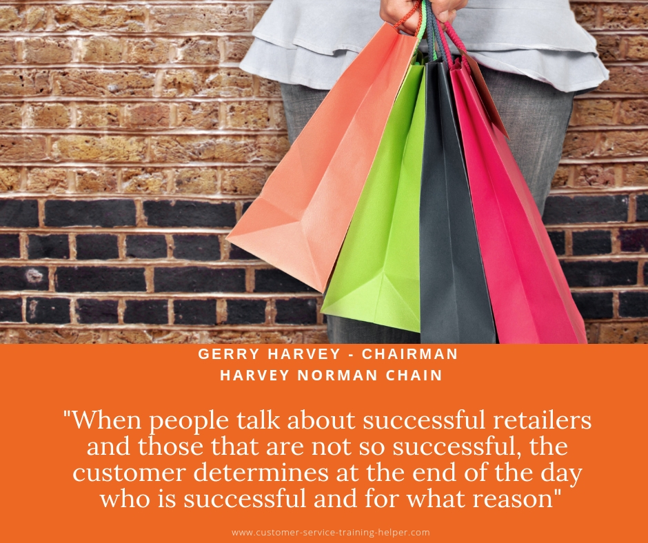When people talk about successful retailers and those that are not so successful, the customer determines at the end of the day who is successful and for what reason - Gerry Harvey Chairman
